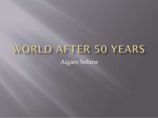 world after 50 years essay I see that our consciousness continues to live on in the cyber world, far after  what will the world be like in 100 years  we've been working on it for 50.