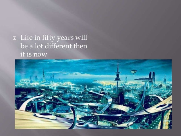 world after 50 years essay Life after 100 years essay life after 100 years person like you, me and many others in  one can access the internet anytime and anywhere in the world after 100 years one expects lot of changes in internet read more  557 words 2 pages the women 100 years ago and now essay.