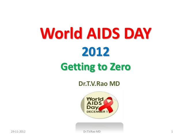 World AIDS DAY                   2012               Getting to Zero                  Dr.T.V.Rao MD29-11-2012         Dr.T....
