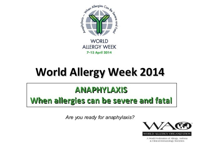 World Allergy Week 2014World Allergy Week 2014 ANAPHYLAXISANAPHYLAXIS When allergies can be severe and fatalWhen allergies...