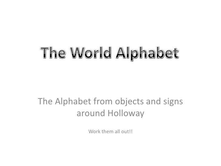 The Alphabet from objects and signs around Holloway <br />Work them all out!!<br />The World Alphabet<br />