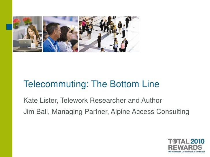 Telecommuting: The Bottom Line<br />Kate Lister, Telework Researcher and Author<br />Jim Ball, Managing Partner, Alpine Ac...