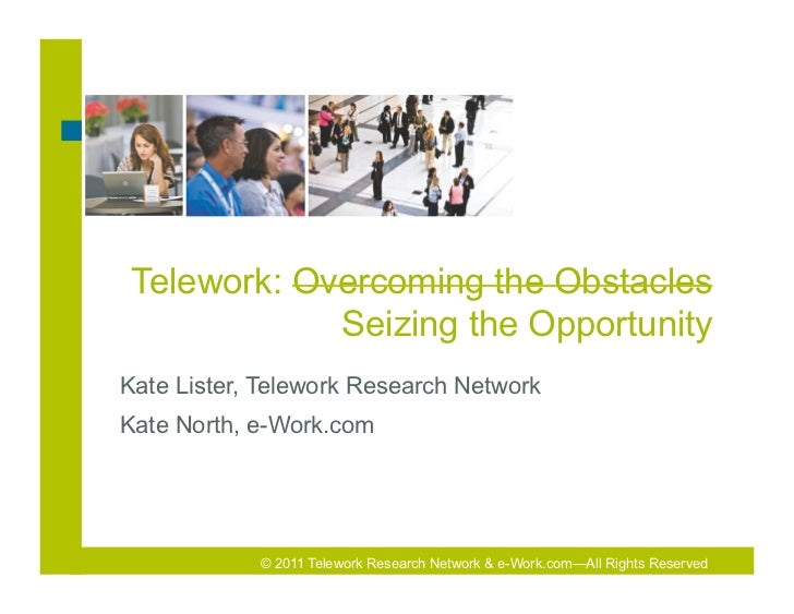 Telework: Overcoming the Obstacles             Seizing the OpportunityKate Lister, Telework Research NetworkKate North, e-...