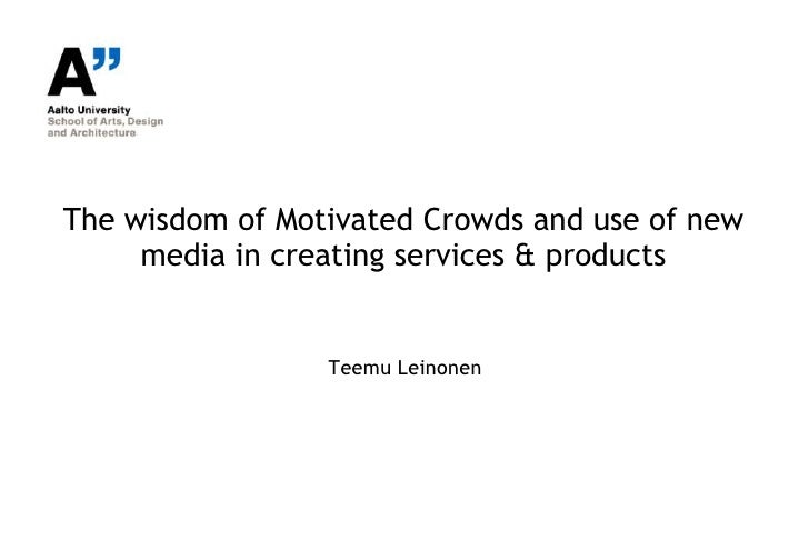 The wisdom of Motivated Crowds and use of new     media in creating services & products                 Teemu Leinonen