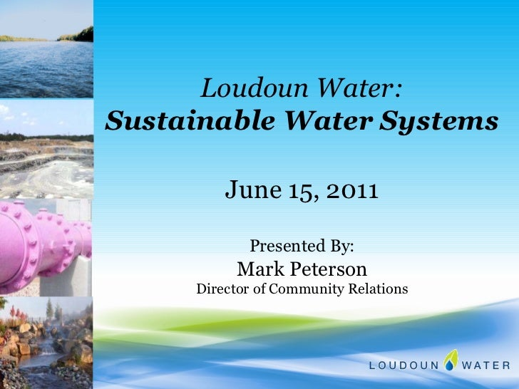 Loudoun Water: Sustainable Water Systems June 15, 2011 Presented By: Mark Peterson Director of Community Relations