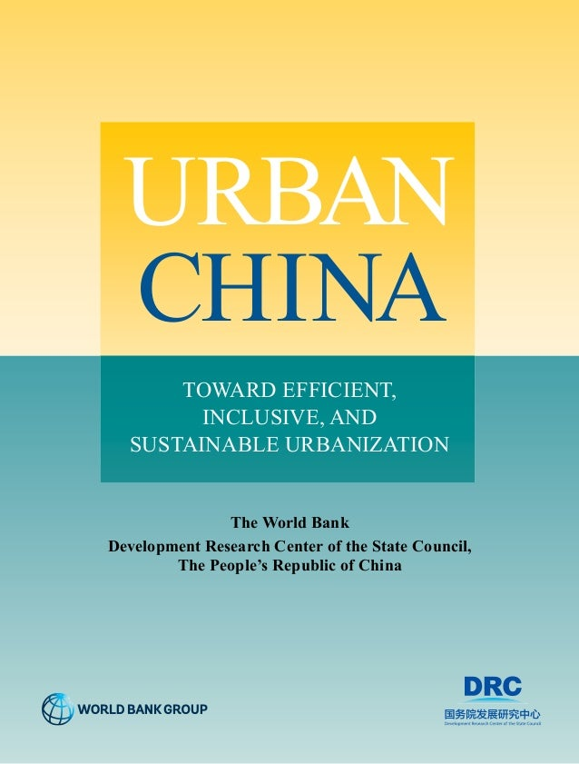 URBAN  CHINA  TOWARD EFFICIENT,  INCLUSIVE, AND  SUSTAINABLE URBANIZATION  The World Bank  Development Research Center of ...
