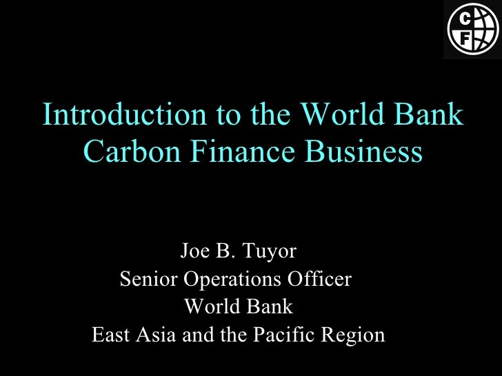 Introduction to the World Bank Carbon Finance Business Joe B. Tuyor Senior Operations Officer  World Bank East Asia and th...