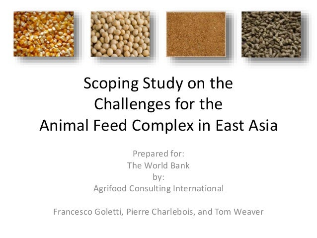 Scoping Study on the Challenges for the Animal Feed Complex in East Asia Prepared for: The World Bank by: Agrifood Consult...
