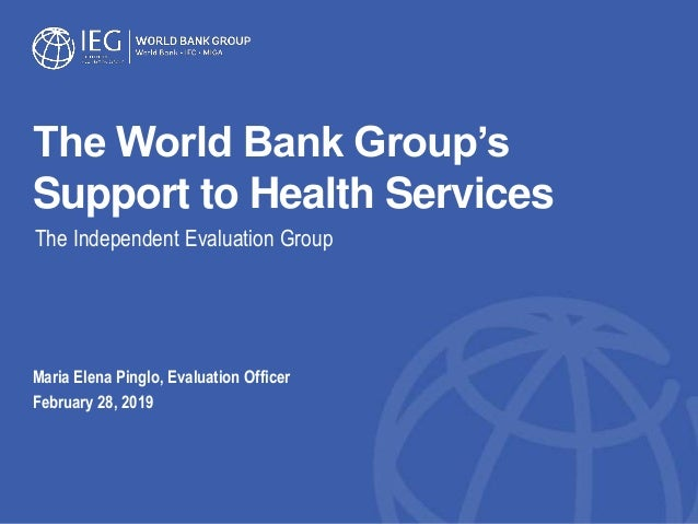 The World Bank Group's Support to Health Services Maria Elena Pinglo, Evaluation Officer February 28, 2019 The Independent...