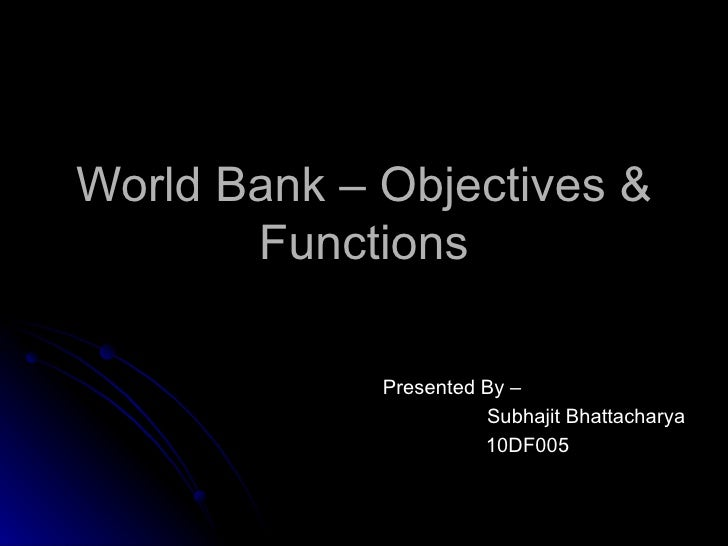 World Bank – Objectives & Functions Presented By –  Subhajit Bhattacharya 10DF005