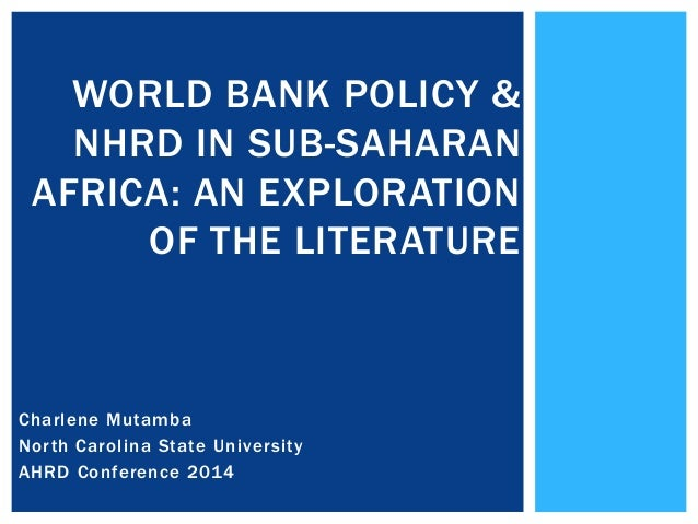 WORLD BANK POLICY & NHRD IN SUB-SAHARAN AFRICA: AN EXPLORATION OF THE LITERATURE  Charlene Mutamba North Carolina State Un...