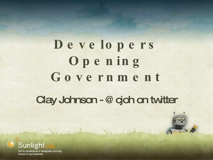 Developers Opening Government <ul><li>Clay Johnson - @cjoh on twitter </li></ul>