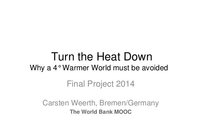 Turn the Heat Down Why a 4° Warmer World must be avoided  Final Project 2014 Carsten Weerth, Bremen/Germany The World Bank...