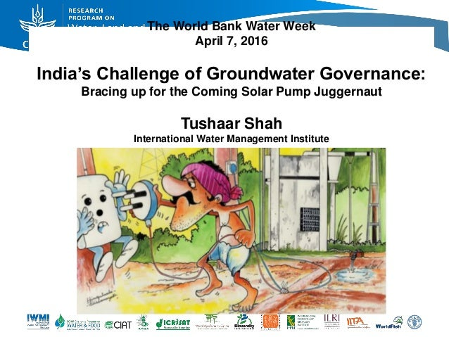 The World Bank Water Week April 7, 2016 India's Challenge of Groundwater Governance: Bracing up for the Coming Solar Pump ...