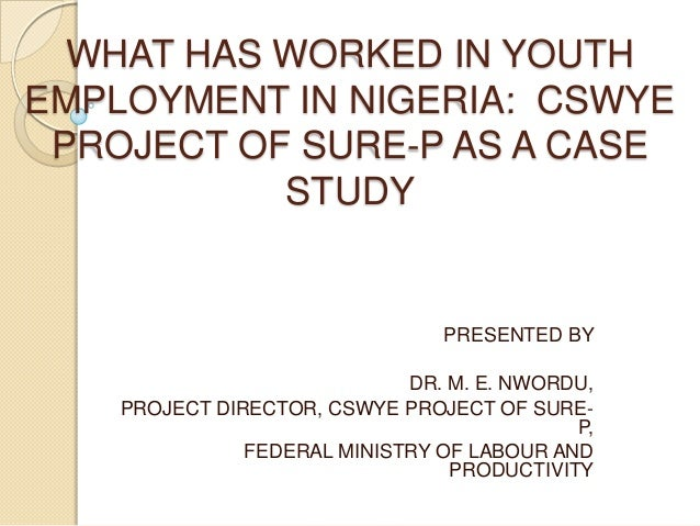WHAT HAS WORKED IN YOUTH EMPLOYMENT IN NIGERIA: CSWYE PROJECT OF SURE-P AS A CASE STUDY PRESENTED BY DR. M. E. NWORDU, PRO...