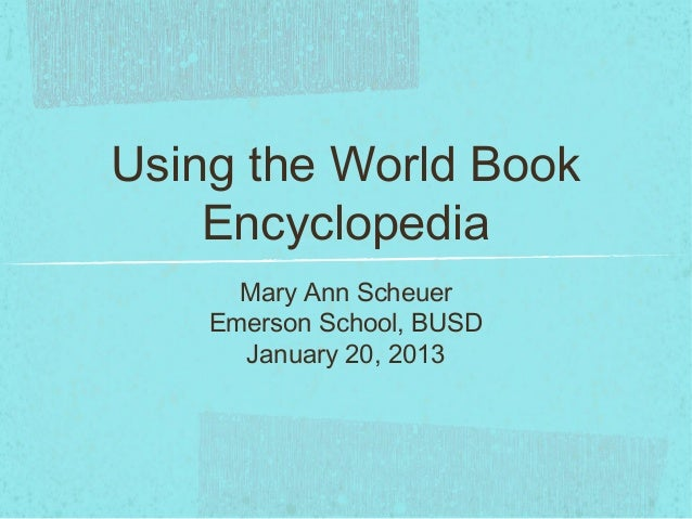 Using the World Book    Encyclopedia      Mary Ann Scheuer    Emerson School, BUSD      January 20, 2013
