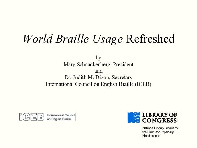 World Braille Usage Refreshed by Mary Schnackenberg, President and Dr. Judith M. Dixon, Secretary International Council on...