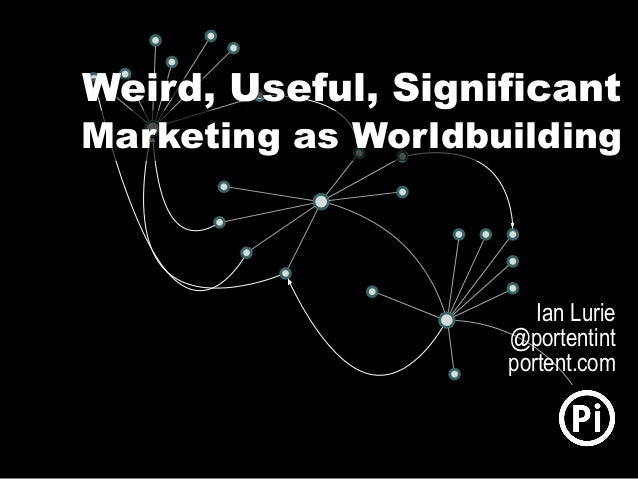 Weird, Useful, Significant Marketing as Worldbuilding Ian Lurie @portentint portent.com