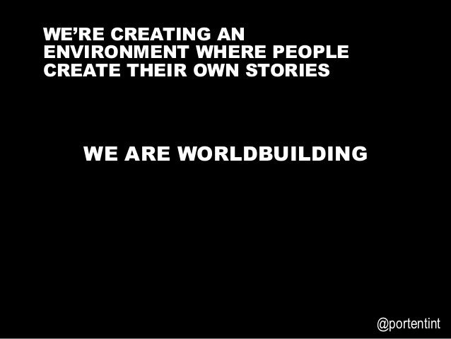 3E6699   @portentint WE ARE WORLDBUILDING WE'RE CREATING AN ENVIRONMENT WHERE PEOPLE CREATE THEIR OWN STORIES