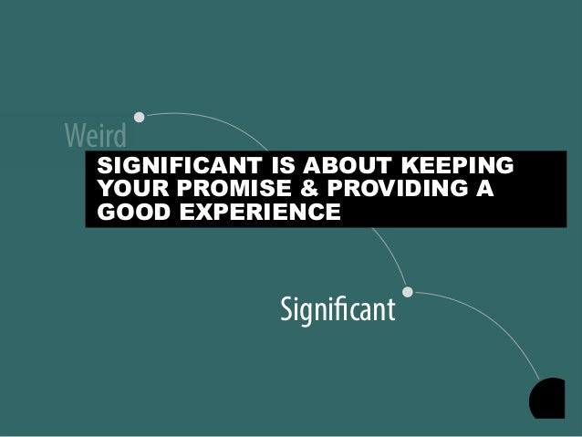 Significant Useful Weird SIGNIFICANT IS ABOUT KEEPING YOUR PROMISE & PROVIDING A GOOD EXPERIENCE