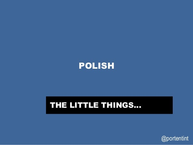@portentint POLISH THE LITTLE THINGS…