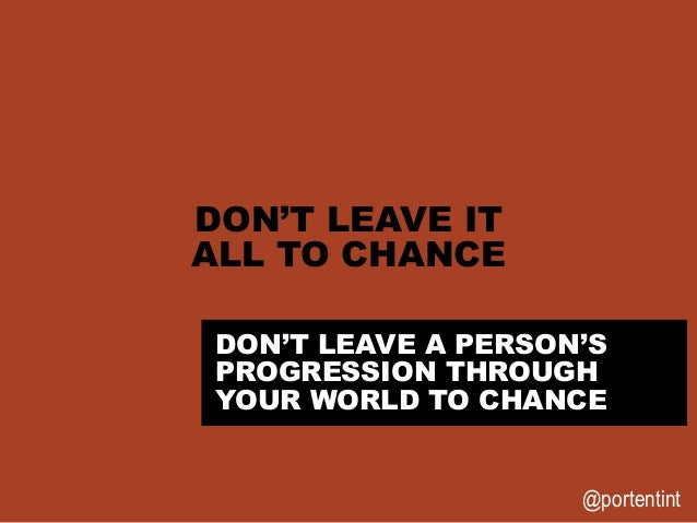 @portentint DON'T LEAVE IT ALL TO CHANCE DON'T LEAVE A PERSON'S PROGRESSION THROUGH YOUR WORLD TO CHANCE
