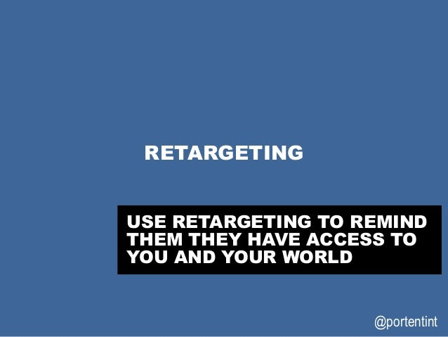 @portentint RETARGETING USE RETARGETING TO REMIND THEM THEY HAVE ACCESS TO YOU AND YOUR WORLD