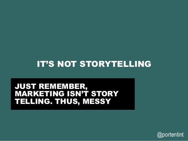 @portentint IT'S NOT STORYTELLING JUST REMEMBER, MARKETING ISN'T STORY TELLING. THUS, MESSY