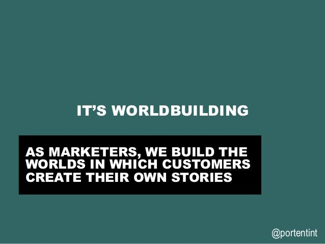 @portentint IT'S WORLDBUILDING AS MARKETERS, WE BUILD THE WORLDS IN WHICH CUSTOMERS CREATE THEIR OWN STORIES