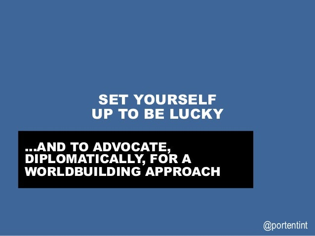 @portentint SET YOURSELF UP TO BE LUCKY …AND TO ADVOCATE, DIPLOMATICALLY, FOR A WORLDBUILDING APPROACH
