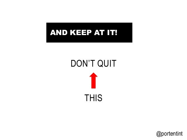 @portentint DON'T QUIT THIS AND KEEP AT IT!