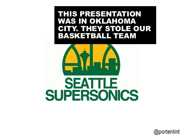 @portentint THIS PRESENTATION WAS IN OKLAHOMA CITY. THEY STOLE OUR BASKETBALL TEAM