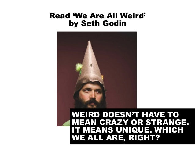@portentint Read 'We Are All Weird' by Seth Godin WEIRD DOESN'T HAVE TO MEAN CRAZY OR STRANGE. IT MEANS UNIQUE. WHICH WE A...