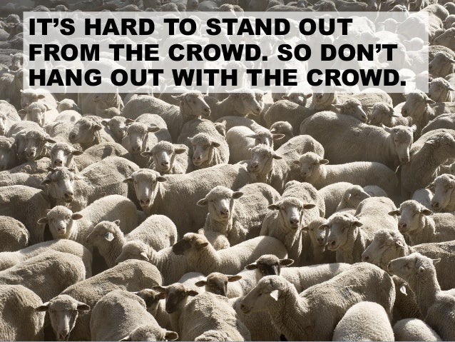 IT'S HARD TO STAND OUT FROM THE CROWD. SO DON'T HANG OUT WITH THE CROWD.