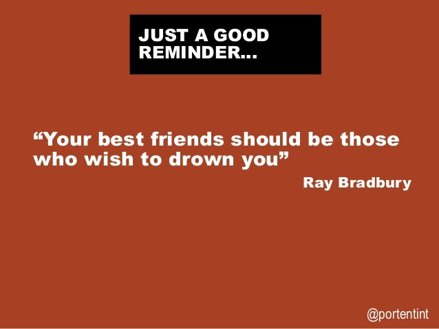 """@portentint """"Your best friends should be those who wish to drown you"""" Ray Bradbury JUST A GOOD REMINDER…"""