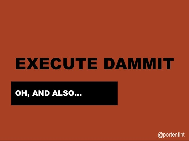 @portentint EXECUTE DAMMIT OH, AND ALSO…