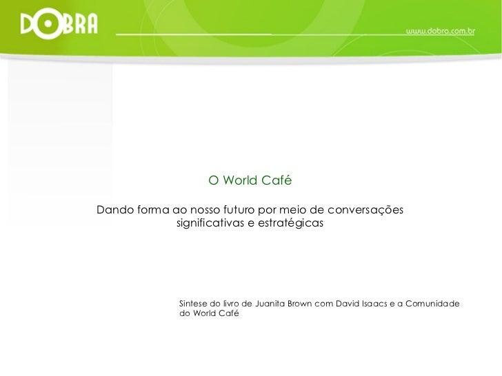 O World Café Dando forma ao nosso futuro por meio de conversações significativas e estratégicas Sintese do livro de Juanit...