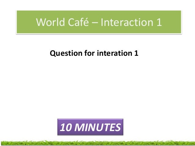 World Café – Interaction 2Question for Interaction 2 - builds on the        first question/discussion.              8 MINU...
