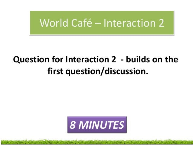 World Café – Interaction 3Question for Interaction 3 – builds on    the previous two questions/              interactions ...