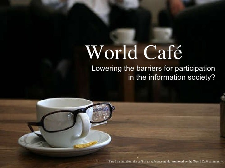 World Café Lowering the barriers for participation in the information society? Based on text from the café to go reference...