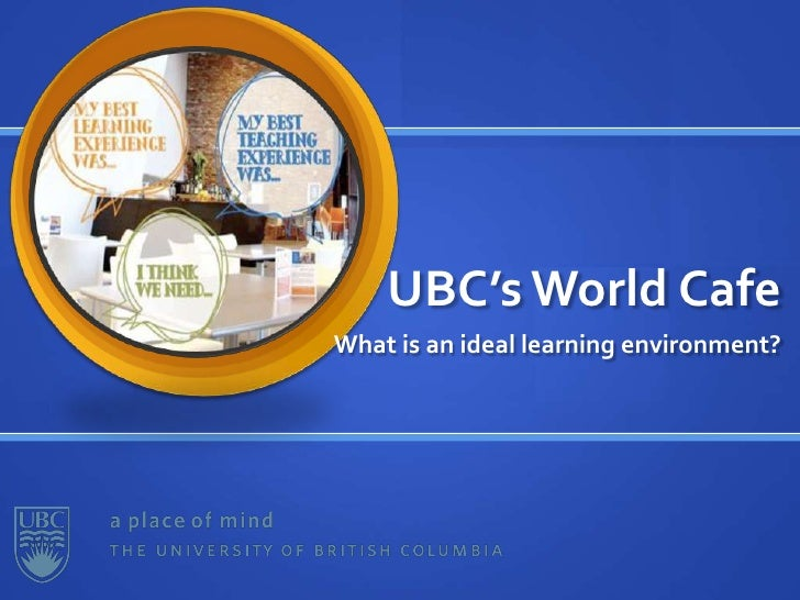 UBC's World Cafe<br />What is an ideal learning environment?<br />