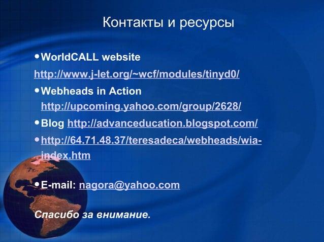 Контакты и ресурсы•WorldCALL websitehttp://www.j-let.org/~wcf/modules/tinyd0/•Webheads in Actionhttp://upcoming.yahoo.com/...