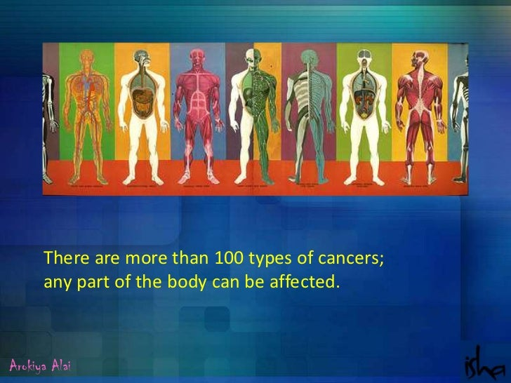 There are more than 100 types of cancers; <br />any part of the body can be affected.<br />Arokiya Alai<br />