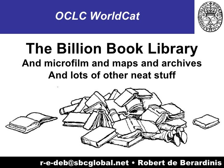 r-e-deb@sbcglobal.net • Robert de Berardinis OCLC WorldCat The Billion Book Library And microfilm and maps and archives An...
