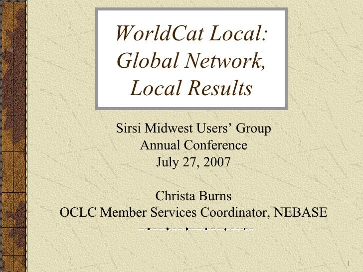 WorldCat Local: Global Network, Local Results Sirsi Midwest Users' Group Annual Conference July 27, 2007 Christa Burns OCL...