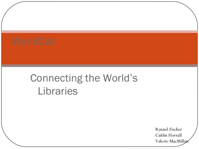 WorldCat   Connecting the World's    Libraries                            Rynnel Fischer                            Caitli...
