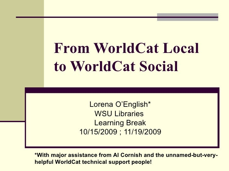 From WorldCat Local to WorldCat Social Lorena O'English * WSU Libraries  Learning Break 10/15/2009 ; 11/19/2009 * With maj...