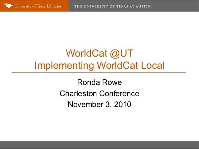 WorldCat @UT Implementing WorldCat Local Ronda Rowe Charleston Conference November 3, 2010