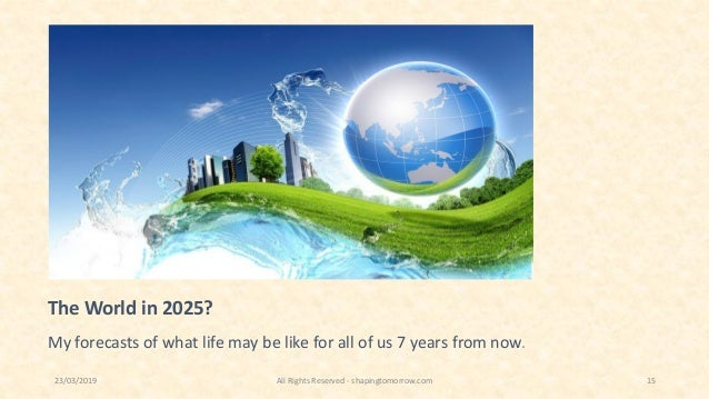 The World in 2025? My forecasts of what life may be like for all of us 7 years from now. 23/03/2019 All Rights Reserved - ...