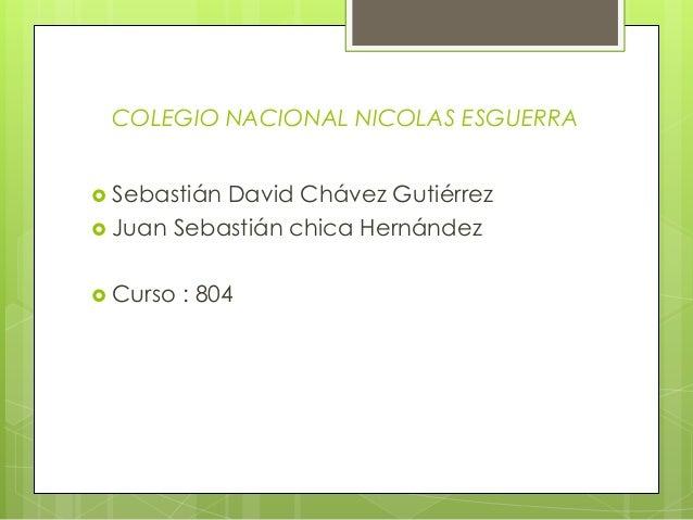 COLEGIO NACIONAL NICOLAS ESGUERRA  Sebastián David Chávez Gutiérrez  Juan Sebastián chica Hernández  Curso : 804